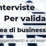 Come usare le interviste per validare un'idea di business? 8 suggerimenti e un esempio pratico.
