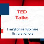 I migliori TED Talk se vuoi fare l'imprenditore o lo startupper