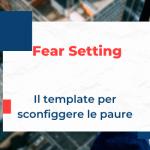 Fear Setting: come superare la paura e fare scelte radicali (+ Template)