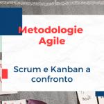 Metodologie Agile a confronto: Scrum vs Kanban